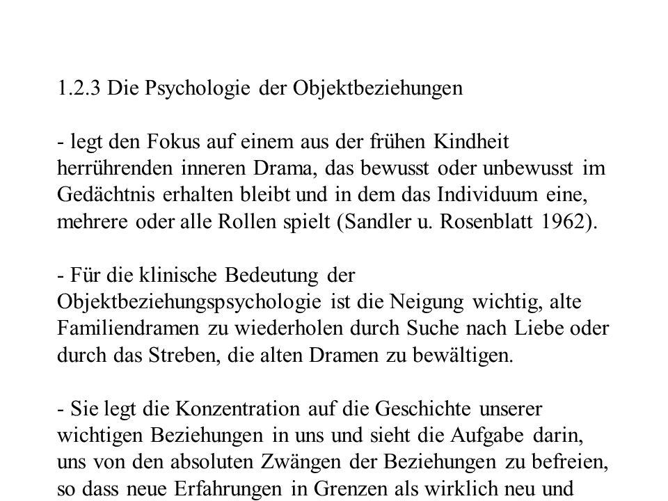 1.2.3 Die Psychologie der Objektbeziehungen - legt den Fokus auf einem aus der frühen Kindheit herrührenden inneren Drama, das bewusst oder unbewusst im Gedächtnis erhalten bleibt und in dem das Individuum eine, mehrere oder alle Rollen spielt (Sandler u.