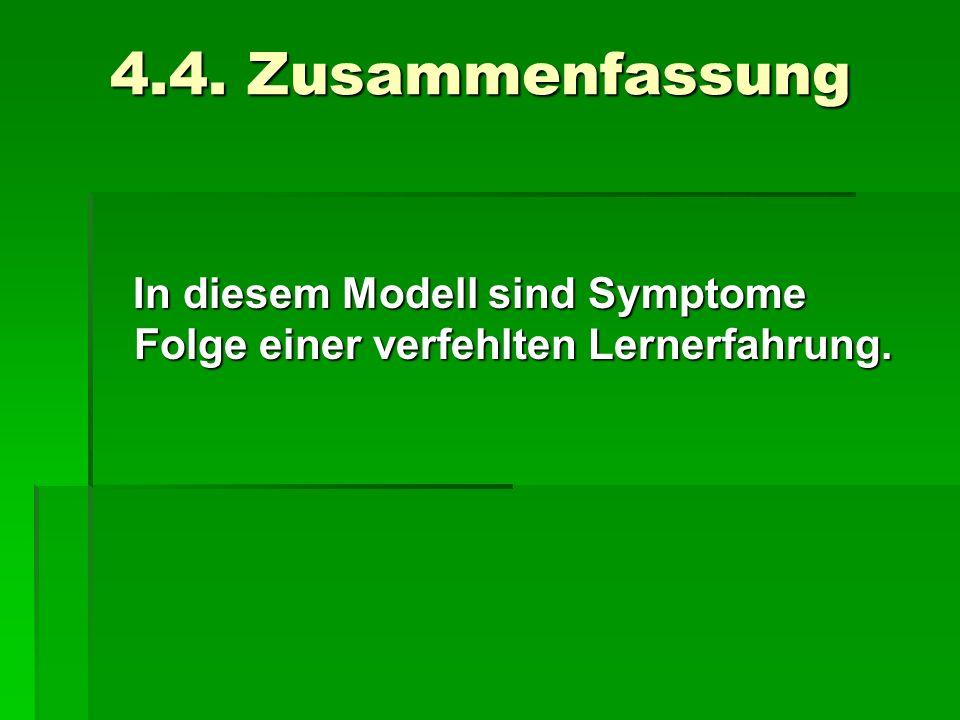 4.4. Zusammenfassung In diesem Modell sind Symptome Folge einer verfehlten Lernerfahrung.