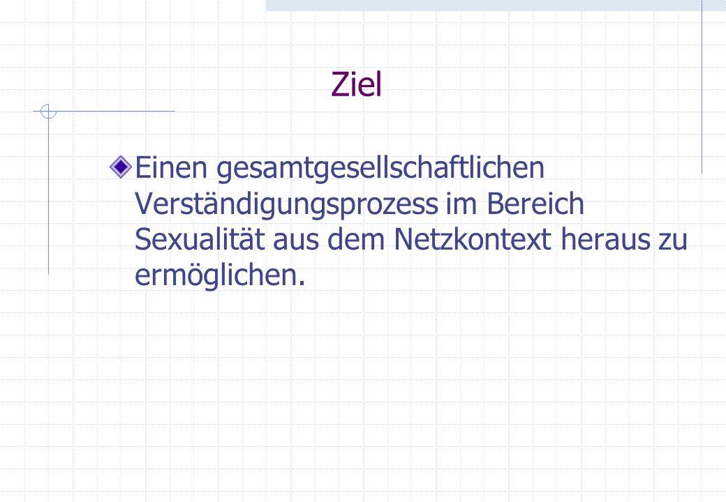 Ziel Einen gesamtgesellschaftlichen Verständigungsprozess im Bereich Sexualität aus dem Netzkontext heraus zu ermöglichen.