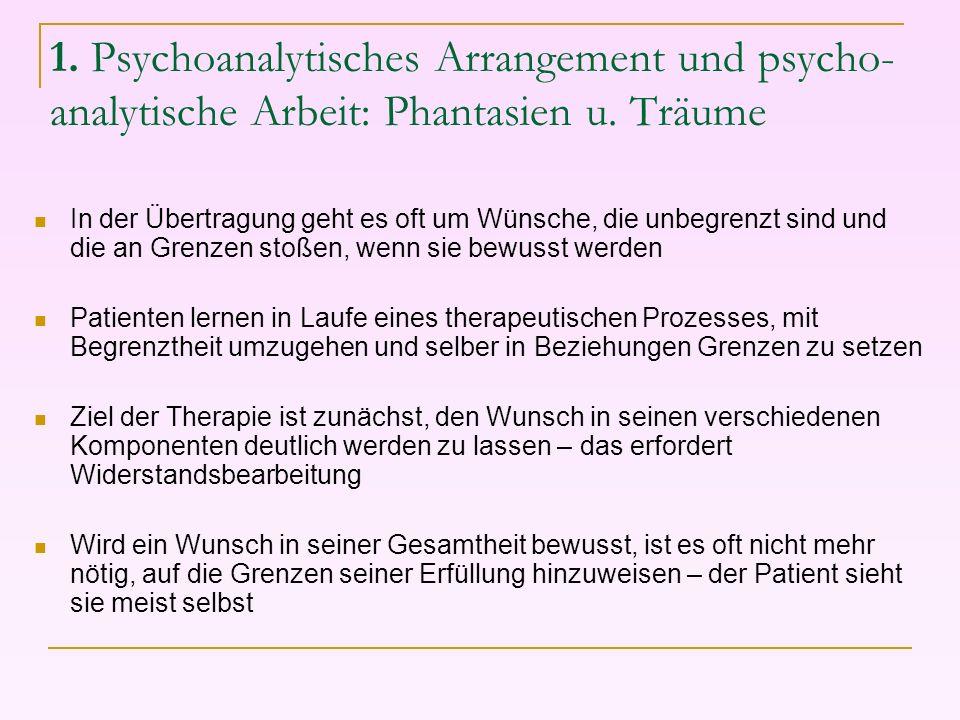 1. Psychoanalytisches Arrangement und psycho- analytische Arbeit: Phantasien u. Träume