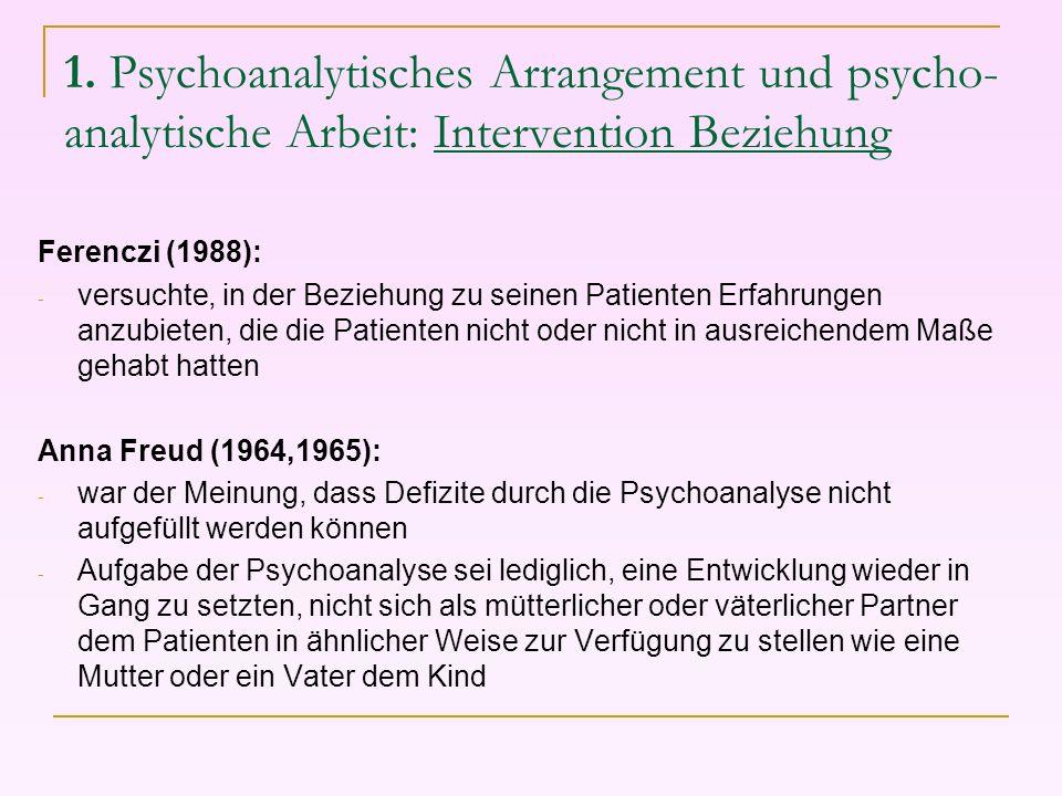 1. Psychoanalytisches Arrangement und psycho- analytische Arbeit: Intervention Beziehung