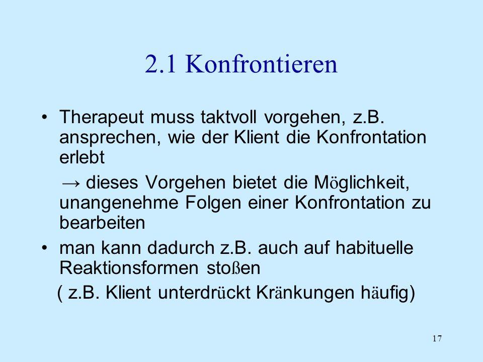 2.1 Konfrontieren Therapeut muss taktvoll vorgehen, z.B. ansprechen, wie der Klient die Konfrontation erlebt.