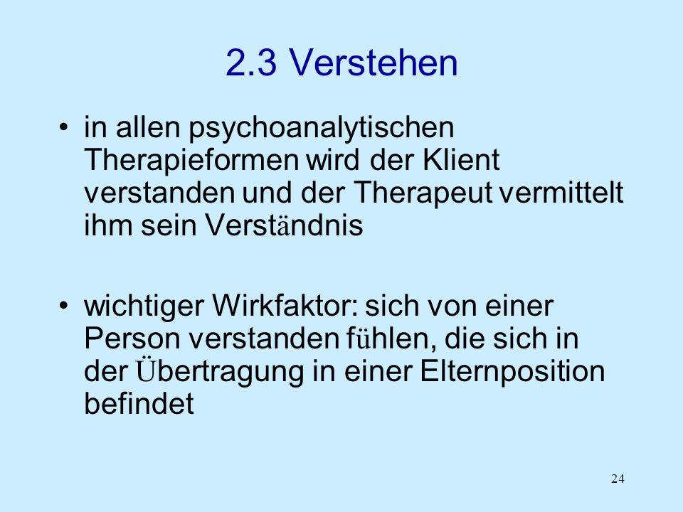 2.3 Verstehen in allen psychoanalytischen Therapieformen wird der Klient verstanden und der Therapeut vermittelt ihm sein Verständnis.