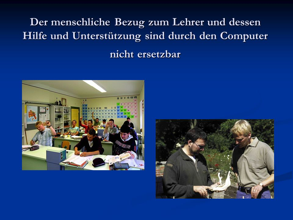 Der menschliche Bezug zum Lehrer und dessen Hilfe und Unterstützung sind durch den Computer nicht ersetzbar