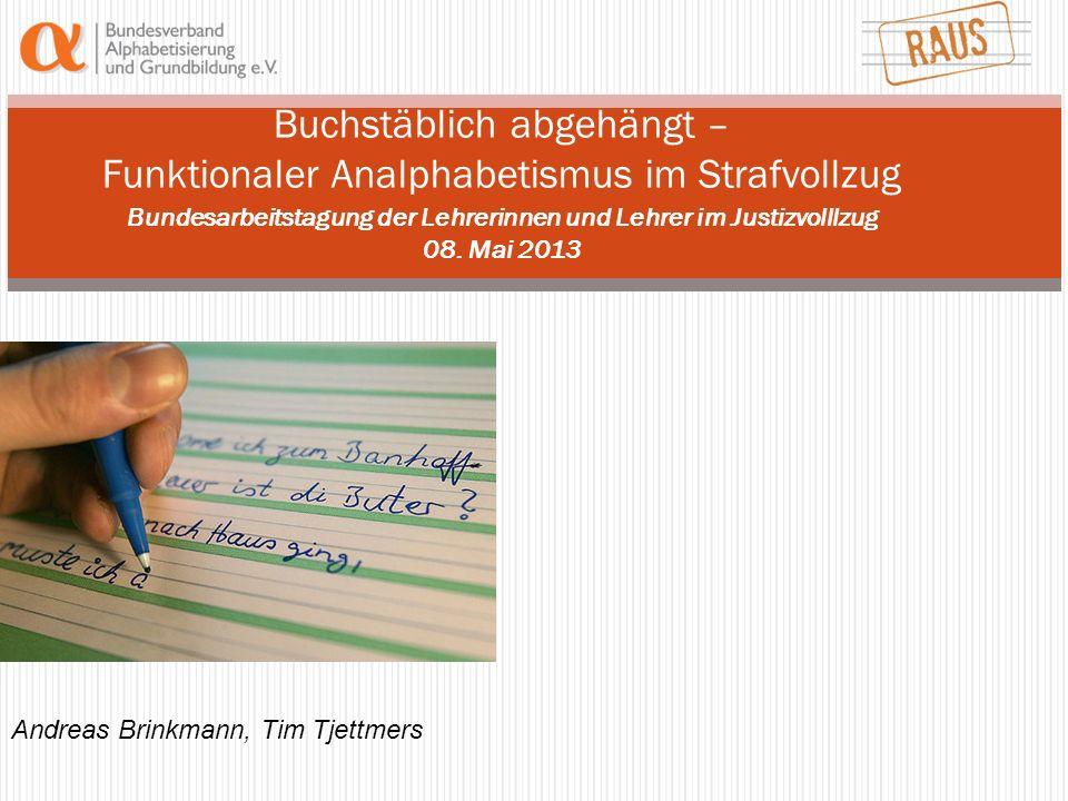 Buchstäblich abgehängt – Funktionaler Analphabetismus im Strafvollzug Bundesarbeitstagung der Lehrerinnen und Lehrer im Justizvolllzug 08. Mai 2013