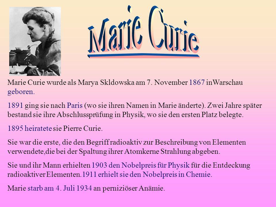 Marie Curie Marie Curie wurde als Marya Skldowska am 7. November 1867 inWarschau geboren.