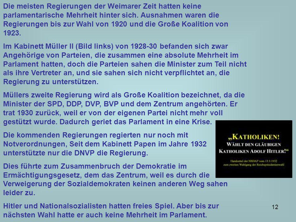 Die meisten Regierungen der Weimarer Zeit hatten keine parlamentarische Mehrheit hinter sich. Ausnahmen waren die Regierungen bis zur Wahl von 1920 und die Große Koalition von 1923.
