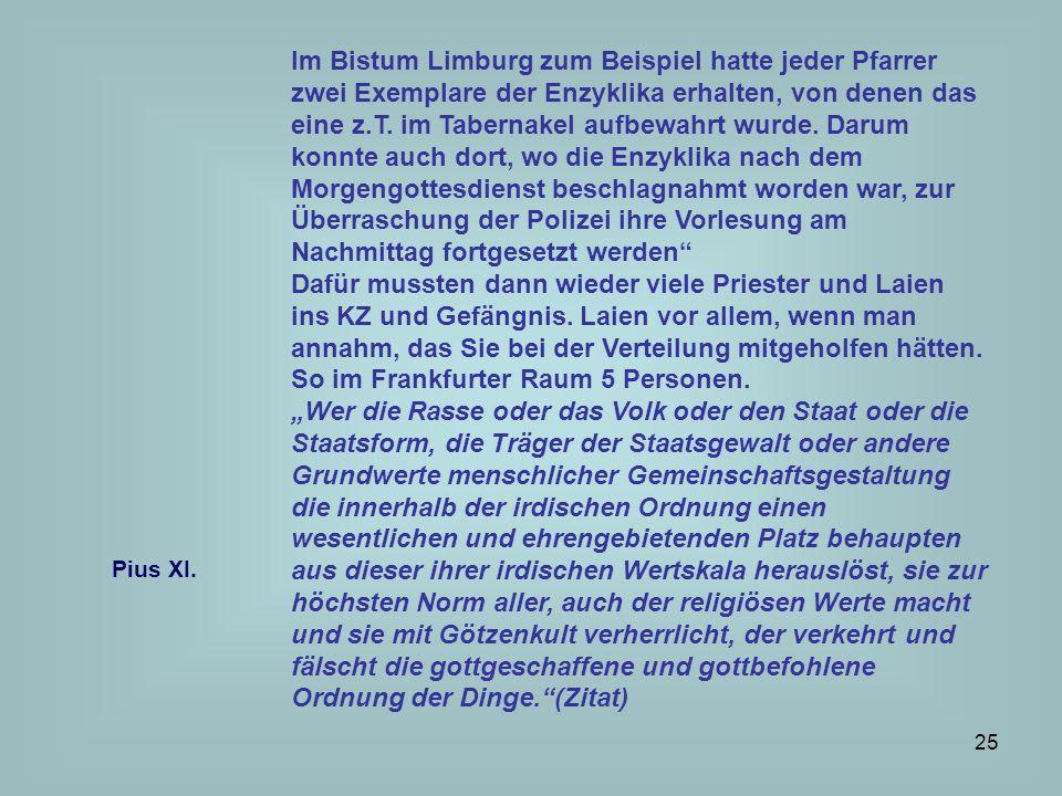 Im Bistum Limburg zum Beispiel hatte jeder Pfarrer zwei Exemplare der Enzyklika erhalten, von denen das eine z.T. im Tabernakel aufbewahrt wurde. Darum konnte auch dort, wo die Enzyklika nach dem Morgengottesdienst beschlagnahmt worden war, zur Überraschung der Polizei ihre Vorlesung am Nachmittag fortgesetzt werden