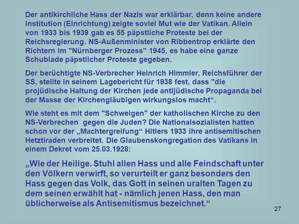 Der antikirchliche Hass der Nazis war erklärbar, denn keine andere Institution (Einrichtung) zeigte soviel Mut wie der Vatikan. Allein von 1933 bis 1939 gab es 55 päpstliche Proteste bei der Reichsregierung. NS-Außenminister von Ribbentrop erklärte den Richtern im Nürnberger Prozess 1945, es habe eine ganze Schublade päpstlicher Proteste gegeben.