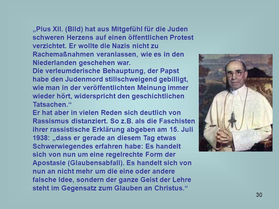 """""""Pius XII. (Bild) hat aus Mitgefühl für die Juden schweren Herzens auf einen öffentlichen Protest verzichtet. Er wollte die Nazis nicht zu Rachemaßnahmen veranlassen, wie es in den Niederlanden geschehen war."""