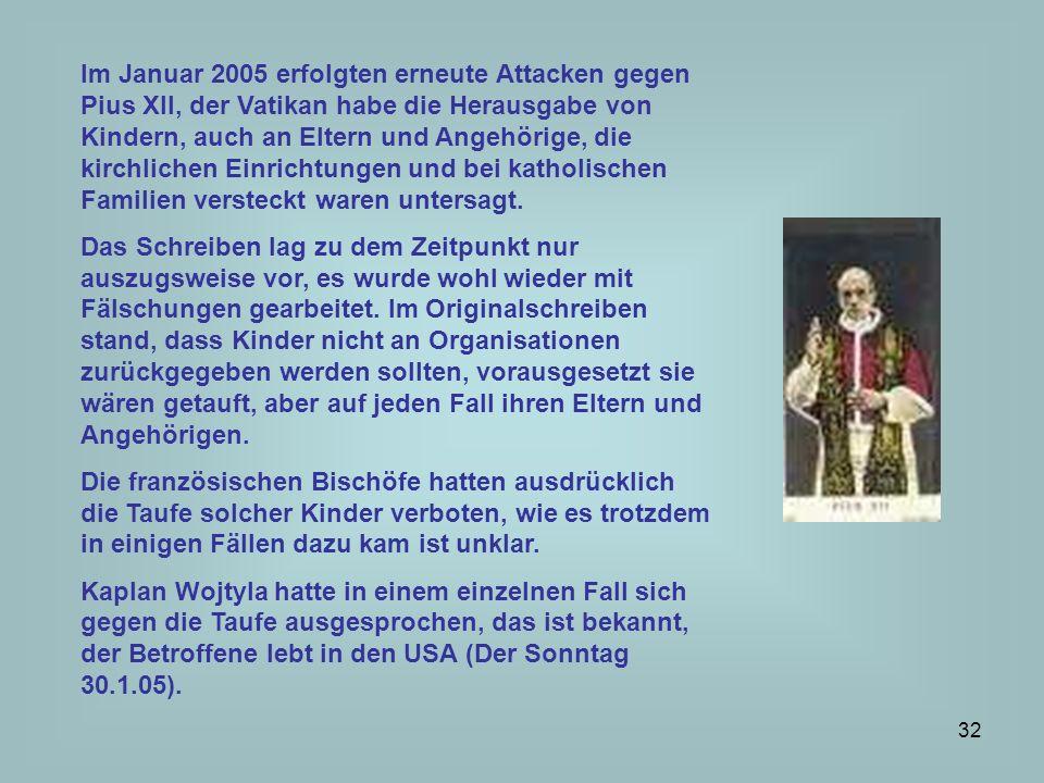 Im Januar 2005 erfolgten erneute Attacken gegen Pius XII, der Vatikan habe die Herausgabe von Kindern, auch an Eltern und Angehörige, die kirchlichen Einrichtungen und bei katholischen Familien versteckt waren untersagt.