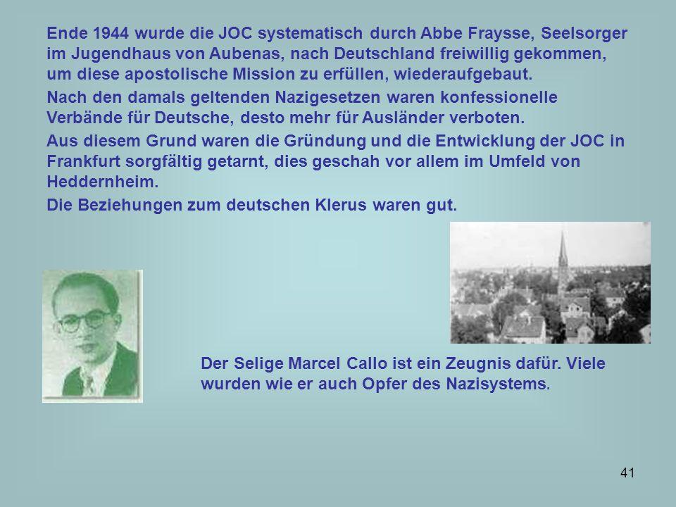 Ende 1944 wurde die JOC systematisch durch Abbe Fraysse, Seelsorger im Jugendhaus von Aubenas, nach Deutschland freiwillig gekommen, um diese apostolische Mission zu erfüllen, wiederaufgebaut.