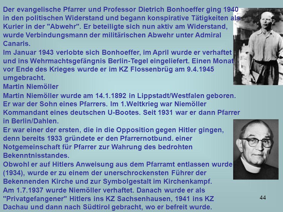 Der evangelische Pfarrer und Professor Dietrich Bonhoeffer ging 1940 in den politischen Widerstand und begann konspirative Tätigkeiten als Kurier in der Abwehr . Er beteiligte sich nun aktiv am Widerstand, wurde Verbindungsmann der militärischen Abwehr unter Admiral Canaris.
