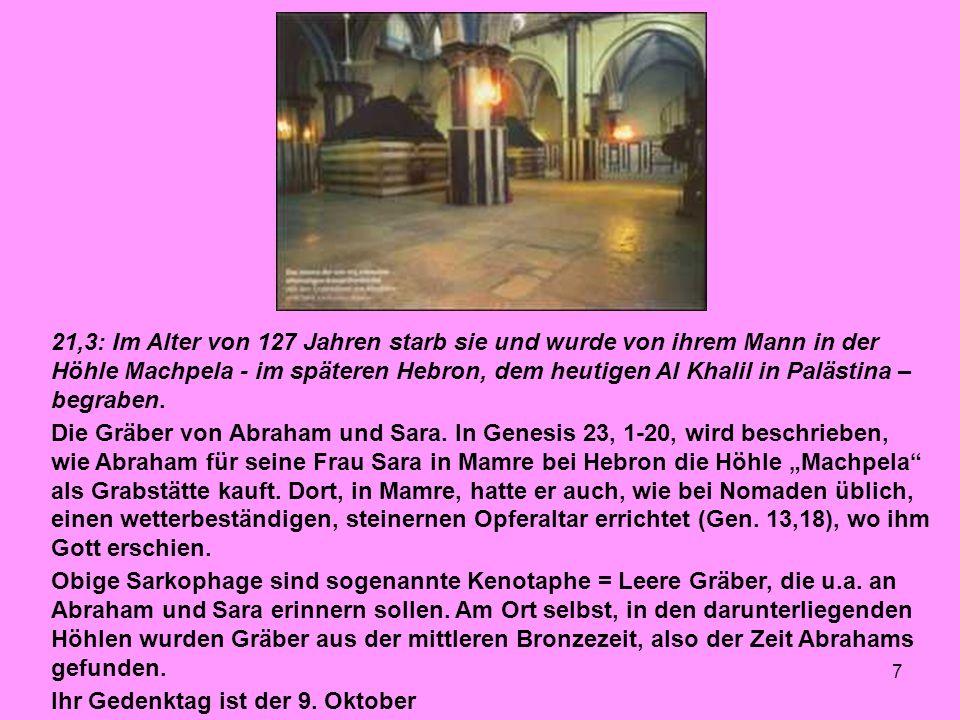 21,3: Im Alter von 127 Jahren starb sie und wurde von ihrem Mann in der Höhle Machpela - im späteren Hebron, dem heutigen Al Khalil in Palästina – begraben.