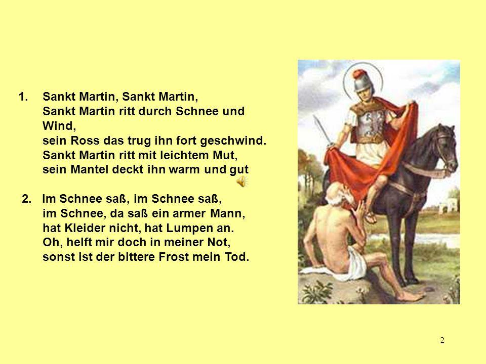 Sankt Martin, Sankt Martin, Sankt Martin ritt durch Schnee und Wind, sein Ross das trug ihn fort geschwind. Sankt Martin ritt mit leichtem Mut, sein Mantel deckt ihn warm und gut