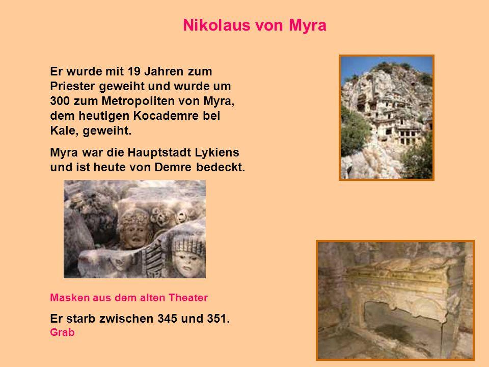 Nikolaus von Myra Er wurde mit 19 Jahren zum Priester geweiht und wurde um 300 zum Metropoliten von Myra, dem heutigen Kocademre bei Kale, geweiht.