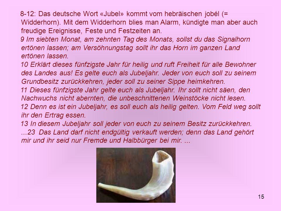 8-12: Das deutsche Wort «Jubel» kommt vom hebräischen jobél (= Widderhorn). Mit dem Widderhorn blies man Alarm, kündigte man aber auch freudige Ereignisse, Feste und Festzeiten an.