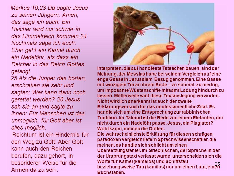 Markus 10,23 Da sagte Jesus zu seinen Jüngern: Amen, das sage ich euch: Ein Reicher wird nur schwer in das Himmelreich kommen.24 Nochmals sage ich euch: Eher geht ein Kamel durch ein Nadelöhr, als dass ein Reicher in das Reich Gottes gelangt.