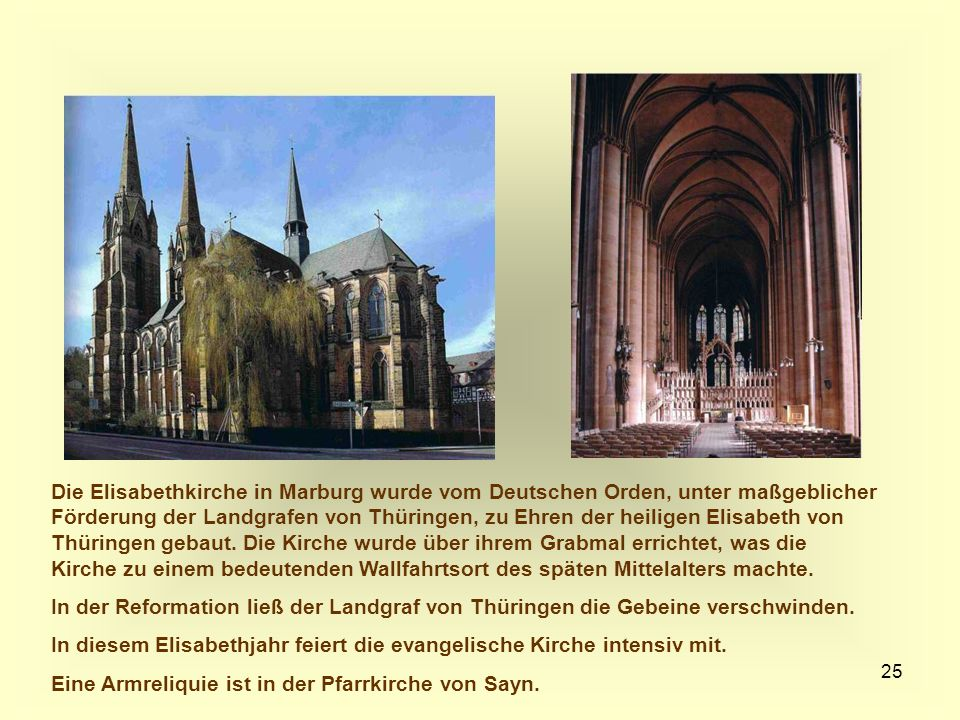 Die Elisabethkirche in Marburg wurde vom Deutschen Orden, unter maßgeblicher Förderung der Landgrafen von Thüringen, zu Ehren der heiligen Elisabeth von Thüringen gebaut. Die Kirche wurde über ihrem Grabmal errichtet, was die Kirche zu einem bedeutenden Wallfahrtsort des späten Mittelalters machte.