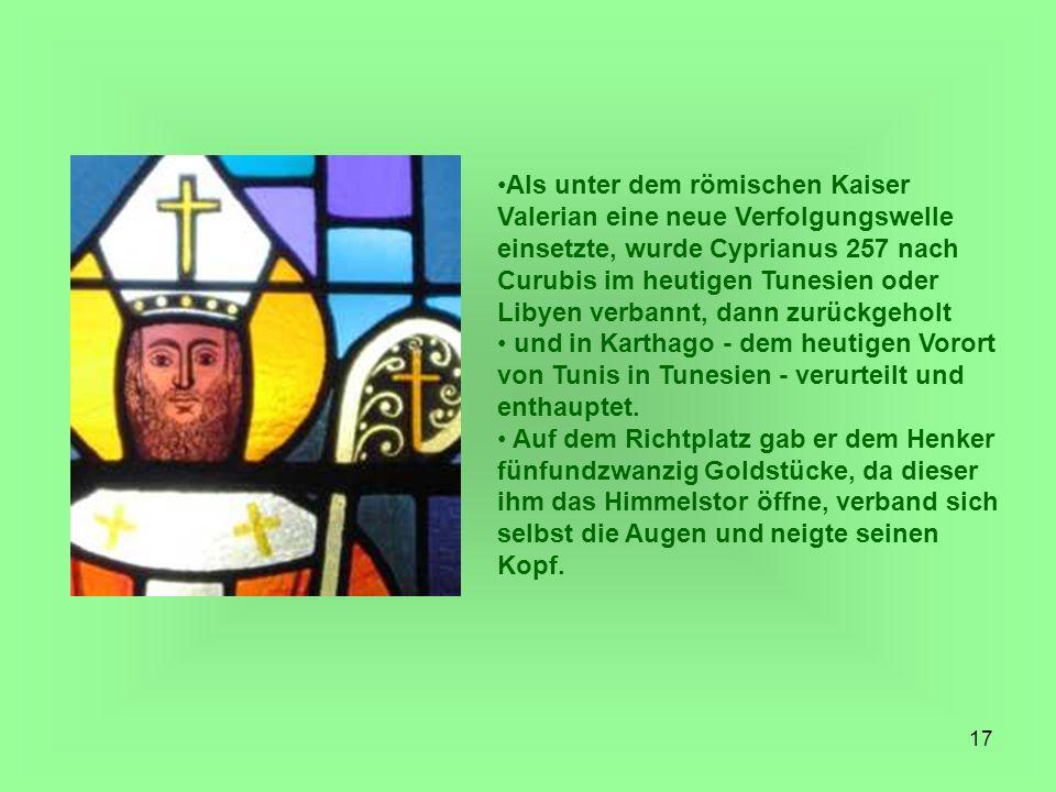Als unter dem römischen Kaiser Valerian eine neue Verfolgungswelle einsetzte, wurde Cyprianus 257 nach Curubis im heutigen Tunesien oder Libyen verbannt, dann zurückgeholt