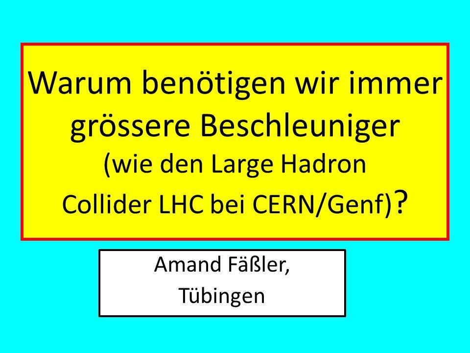 Warum benötigen wir immer grössere Beschleuniger (wie den Large Hadron Collider LHC bei CERN/Genf)