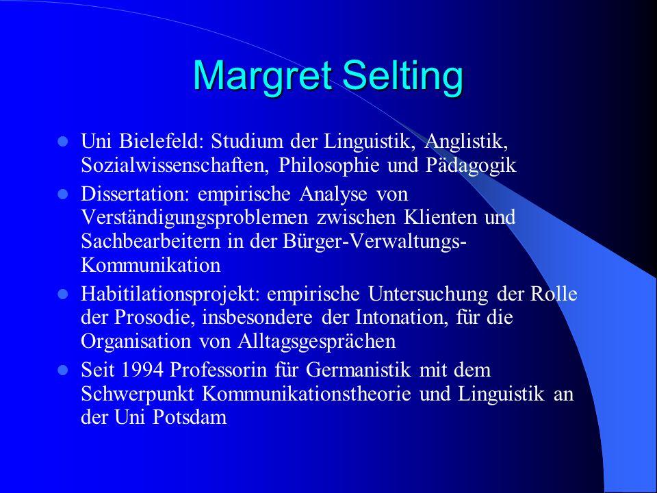 Margret Selting Uni Bielefeld: Studium der Linguistik, Anglistik, Sozialwissenschaften, Philosophie und Pädagogik.