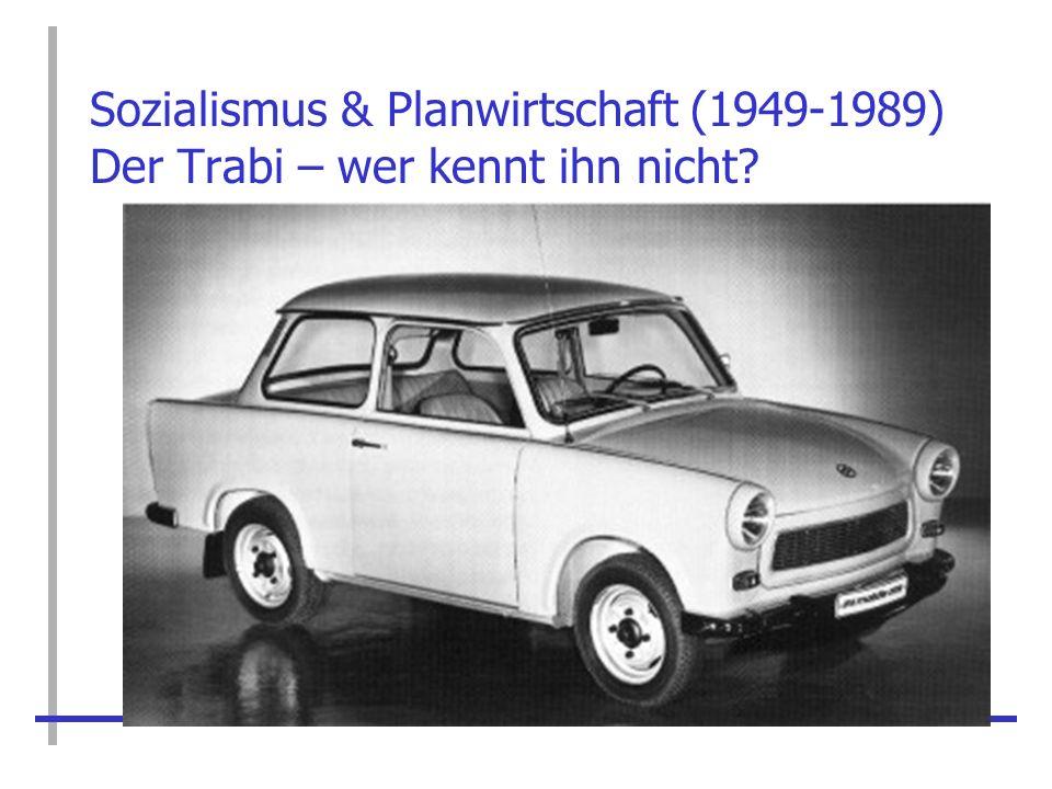 Sozialismus & Planwirtschaft (1949-1989) Der Trabi – wer kennt ihn nicht