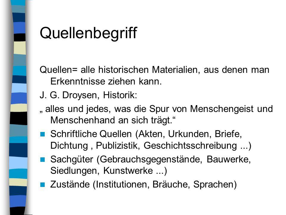 Quellenbegriff Quellen= alle historischen Materialien, aus denen man Erkenntnisse ziehen kann. J. G. Droysen, Historik: