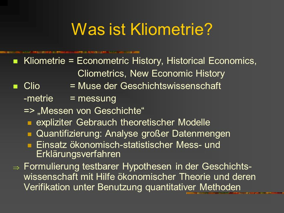 Was ist Kliometrie Kliometrie = Econometric History, Historical Economics, Cliometrics, New Economic History.