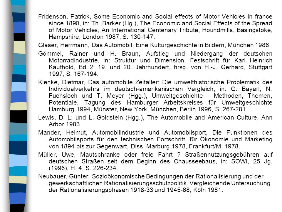Fridenson, Patrick, Some Economic and Social effects of Motor Vehicles in france since 1890, in: Th. Barker (Hg.), The Economic and Social Effects of the Spread of Motor Vehicles, An International Centenary Tribute, Houndmills, Basingstoke, Hampshire, London 1987, S. 130-147.