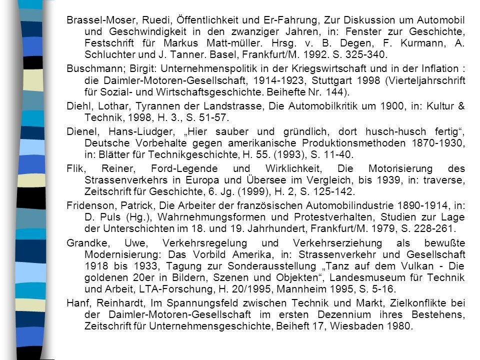 Brassel-Moser, Ruedi, Öffentlichkeit und Er-Fahrung, Zur Diskussion um Automobil und Geschwindigkeit in den zwanziger Jahren, in: Fenster zur Geschichte, Festschrift für Markus Matt-müller. Hrsg. v. B. Degen, F. Kurmann, A. Schluchter und J. Tanner. Basel, Frankfurt/M. 1992. S. 325-340.