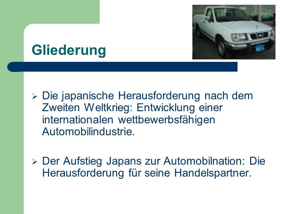 Gliederung Die japanische Herausforderung nach dem Zweiten Weltkrieg: Entwicklung einer internationalen wettbewerbsfähigen Automobilindustrie.