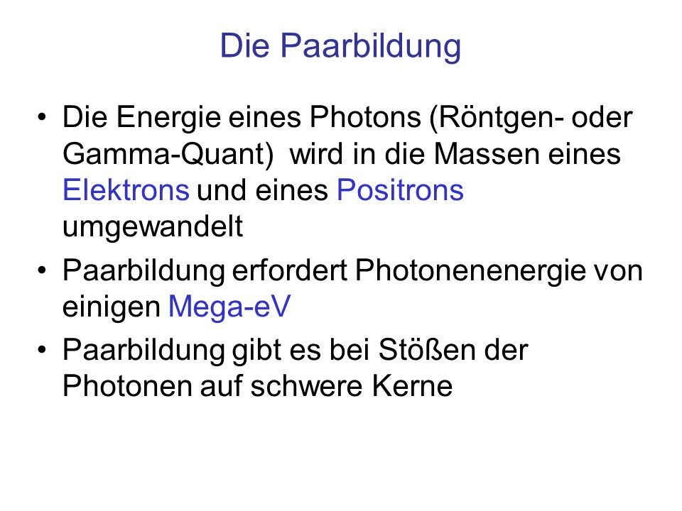 Die PaarbildungDie Energie eines Photons (Röntgen- oder Gamma-Quant) wird in die Massen eines Elektrons und eines Positrons umgewandelt.