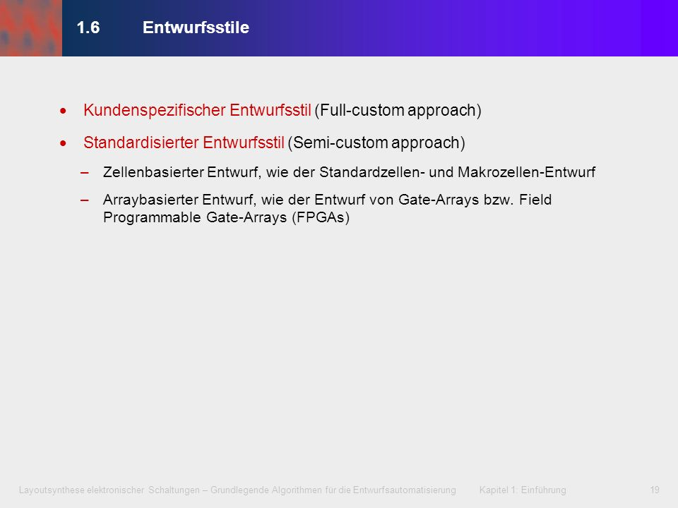1.6 Entwurfsstile Kundenspezifischer Entwurfsstil (Full-custom approach) Standardisierter Entwurfsstil (Semi-custom approach)