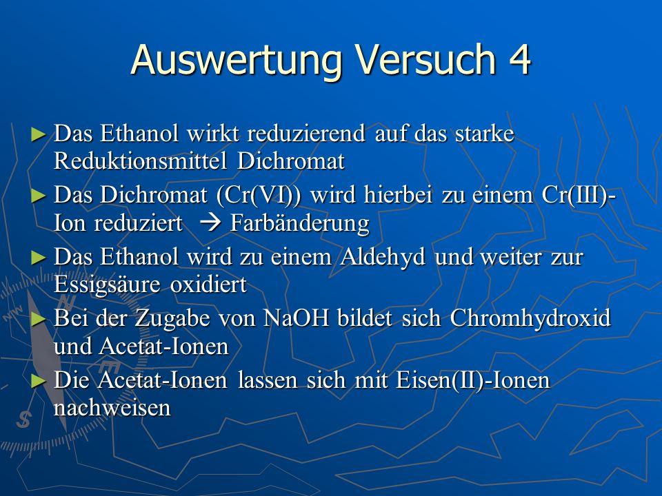 Auswertung Versuch 4 Das Ethanol wirkt reduzierend auf das starke Reduktionsmittel Dichromat.