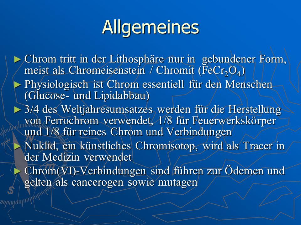 Allgemeines Chrom tritt in der Lithosphäre nur in gebundener Form, meist als Chromeisenstein / Chromit (FeCr2O4)