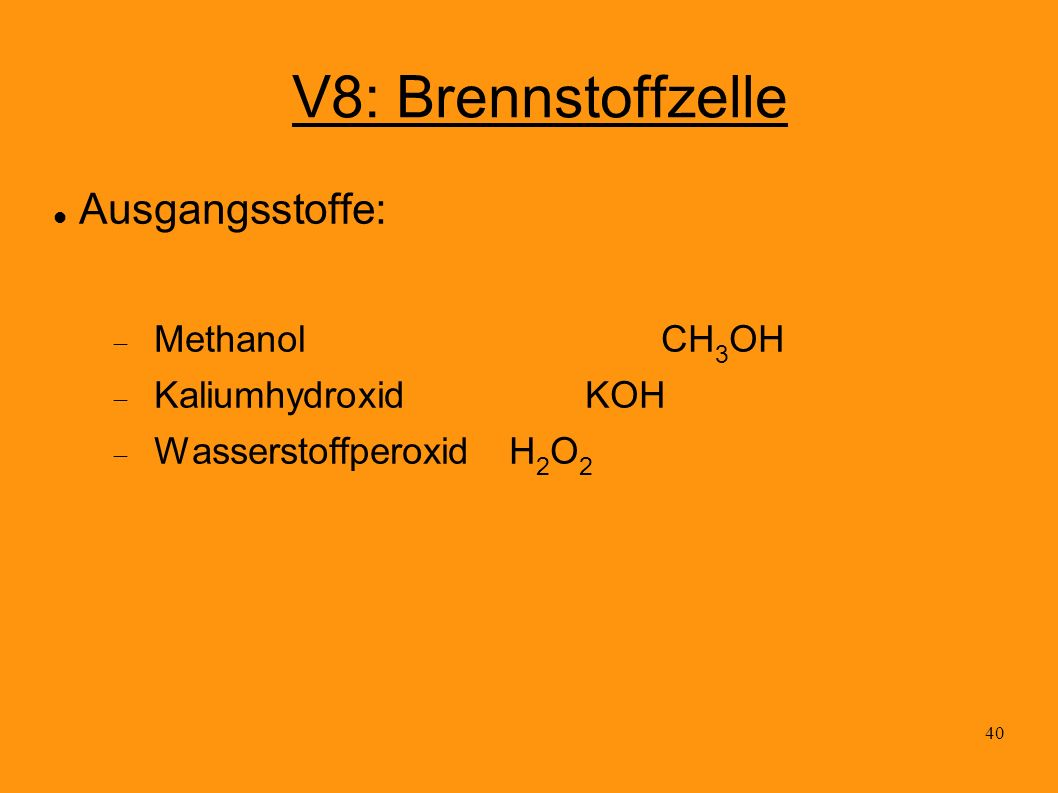 V8: Brennstoffzelle Ausgangsstoffe: Methanol CH3OH Kaliumhydroxid KOH