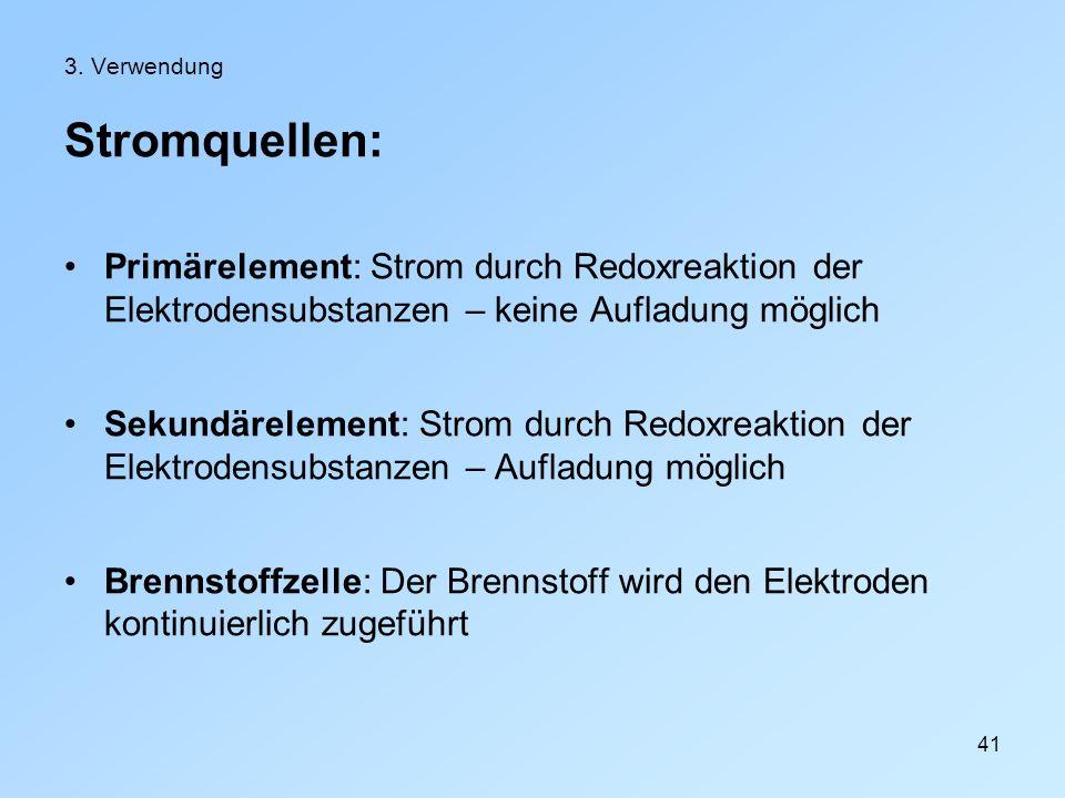 3. Verwendung Stromquellen: Primärelement: Strom durch Redoxreaktion der Elektrodensubstanzen – keine Aufladung möglich.