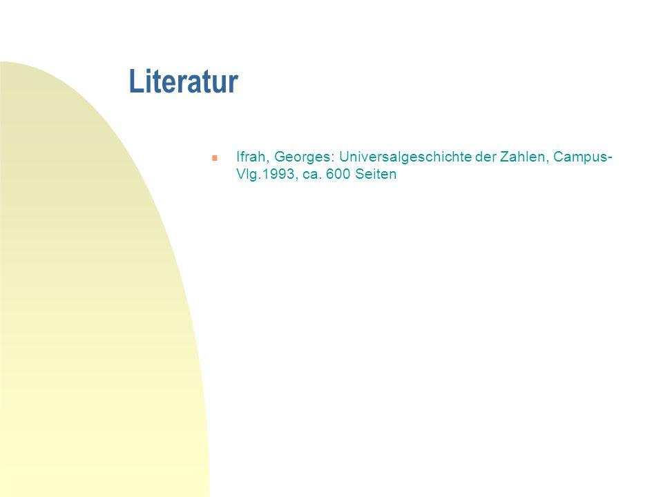 Literatur Ifrah, Georges: Universalgeschichte der Zahlen, Campus-Vlg.1993, ca. 600 Seiten