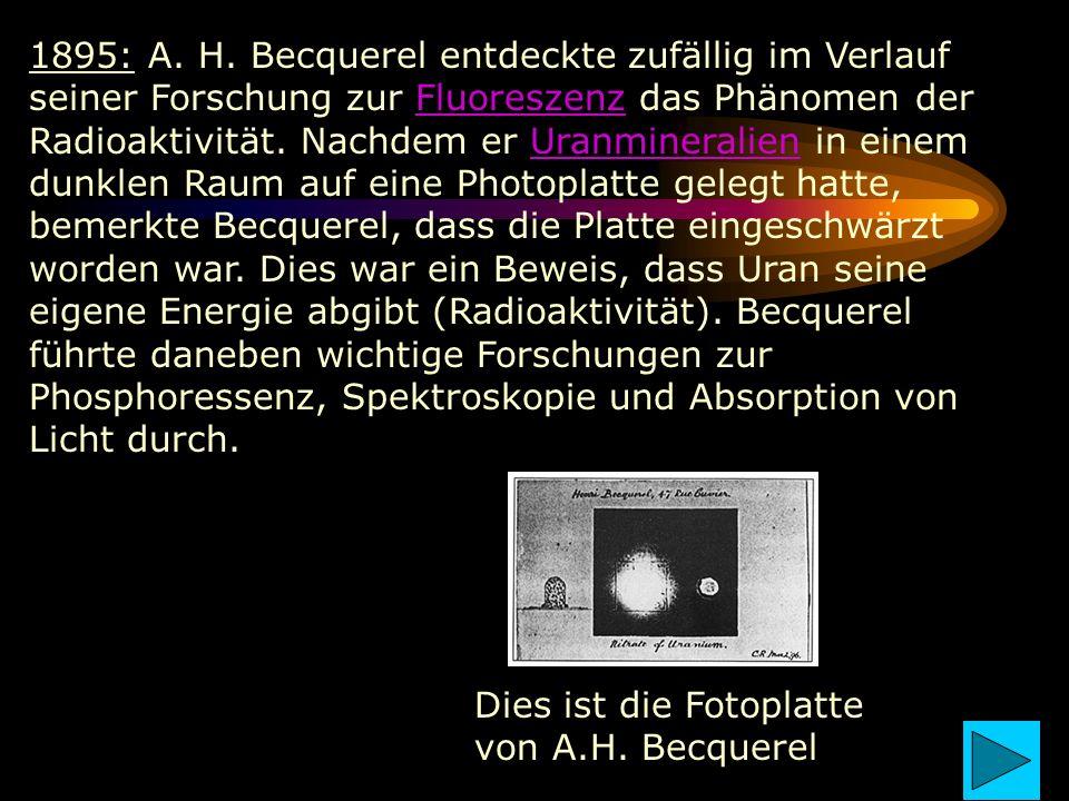 1895: A. H. Becquerel entdeckte zufällig im Verlauf seiner Forschung zur Fluoreszenz das Phänomen der Radioaktivität. Nachdem er Uranmineralien in einem dunklen Raum auf eine Photoplatte gelegt hatte, bemerkte Becquerel, dass die Platte eingeschwärzt worden war. Dies war ein Beweis, dass Uran seine eigene Energie abgibt (Radioaktivität). Becquerel führte daneben wichtige Forschungen zur Phosphoressenz, Spektroskopie und Absorption von Licht durch.