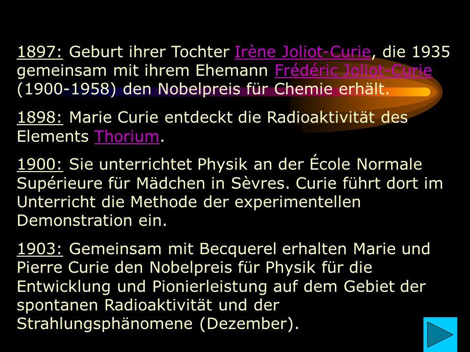 1897: Geburt ihrer Tochter Irène Joliot-Curie, die 1935 gemeinsam mit ihrem Ehemann Frédéric Joliot-Curie (1900-1958) den Nobelpreis für Chemie erhält.