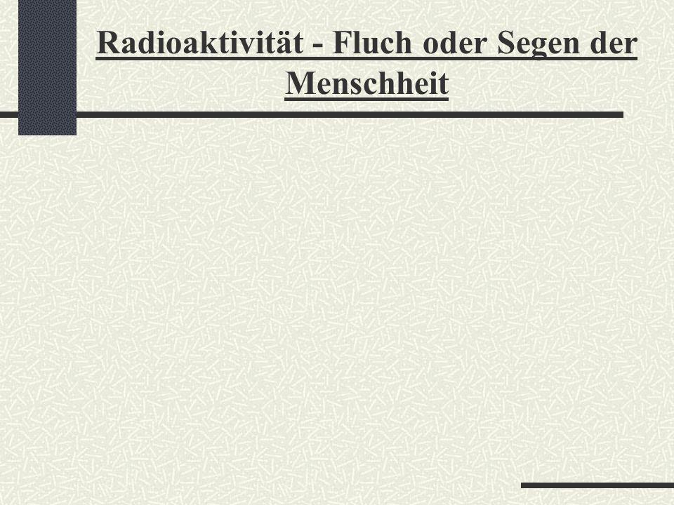 Radioaktivität - Fluch oder Segen der Menschheit