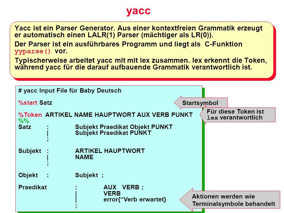 yacc Yacc ist ein Parser Generator. Aus einer kontextfreien Grammatik erzeugt er automatisch einen LALR(1) Parser (mächtiger als LR(0)).
