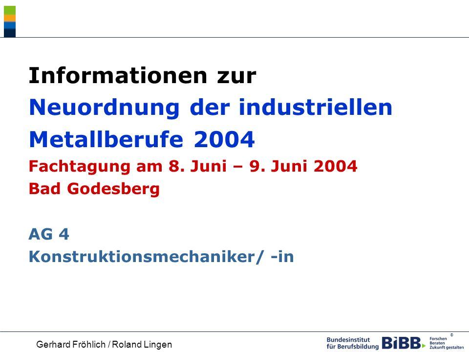 Informationen zur Neuordnung der industriellen Metallberufe 2004 Fachtagung am 8. Juni – 9. Juni 2004 Bad Godesberg AG 4 Konstruktionsmechaniker/ -in
