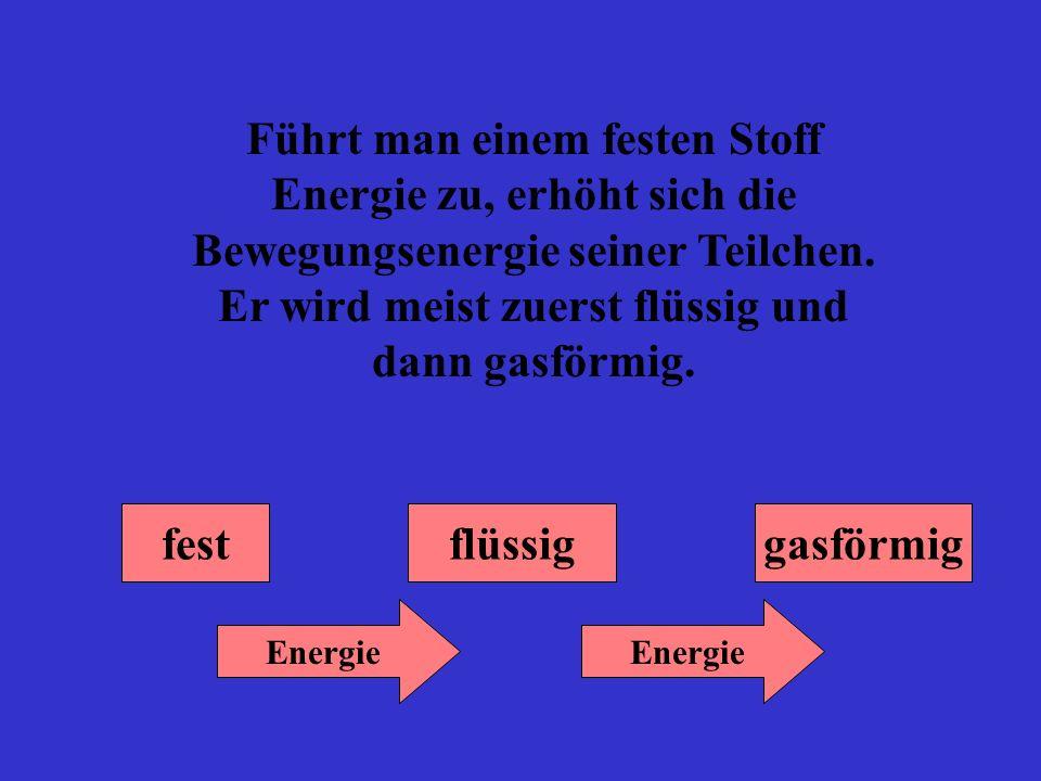 Führt man einem festen Stoff Energie zu, erhöht sich die Bewegungsenergie seiner Teilchen. Er wird meist zuerst flüssig und dann gasförmig.