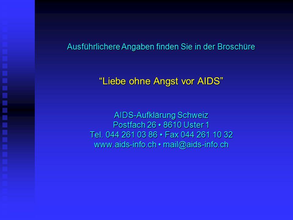 Ausführlichere Angaben finden Sie in der Broschüre Liebe ohne Angst vor AIDS AIDS-Aufklärung Schweiz Postfach 26 • 8610 Uster 1 Tel.