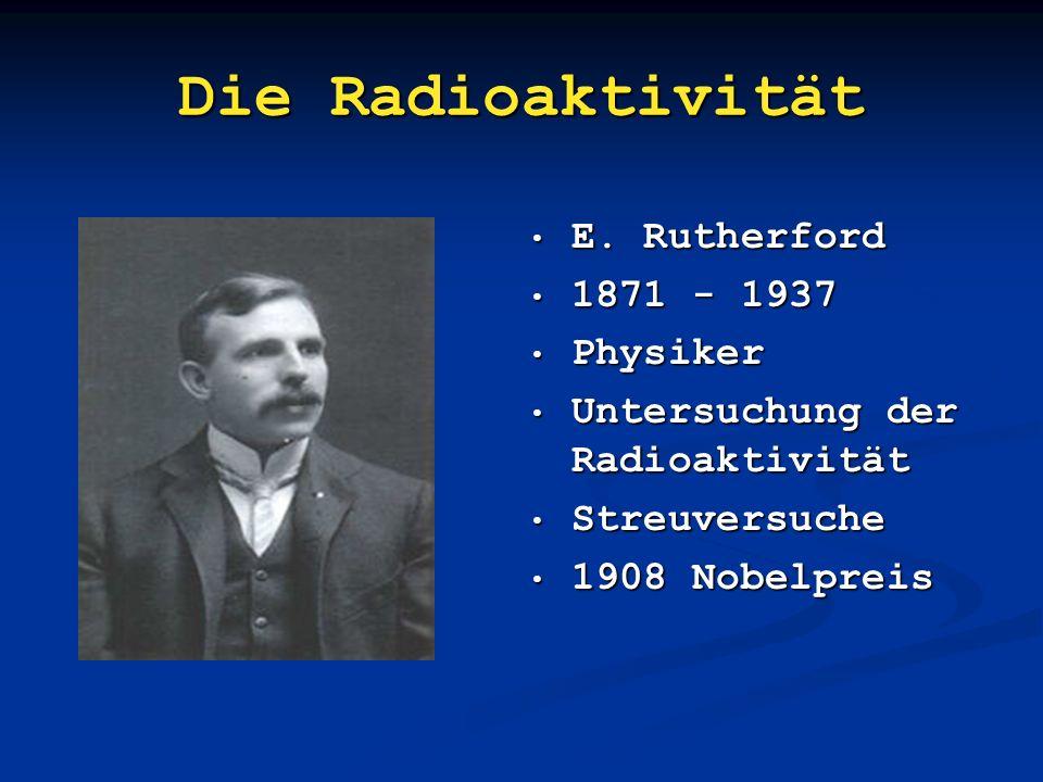 Die Radioaktivität E. Rutherford 1871 - 1937 Physiker