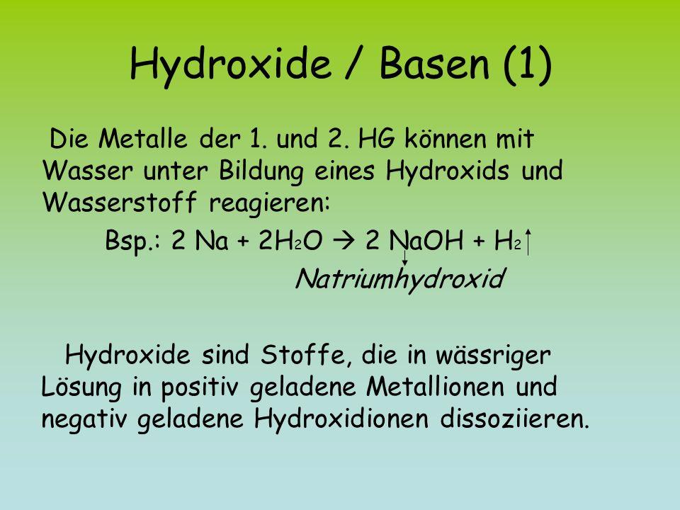 Hydroxide / Basen (1) Die Metalle der 1. und 2. HG können mit Wasser unter Bildung eines Hydroxids und Wasserstoff reagieren: