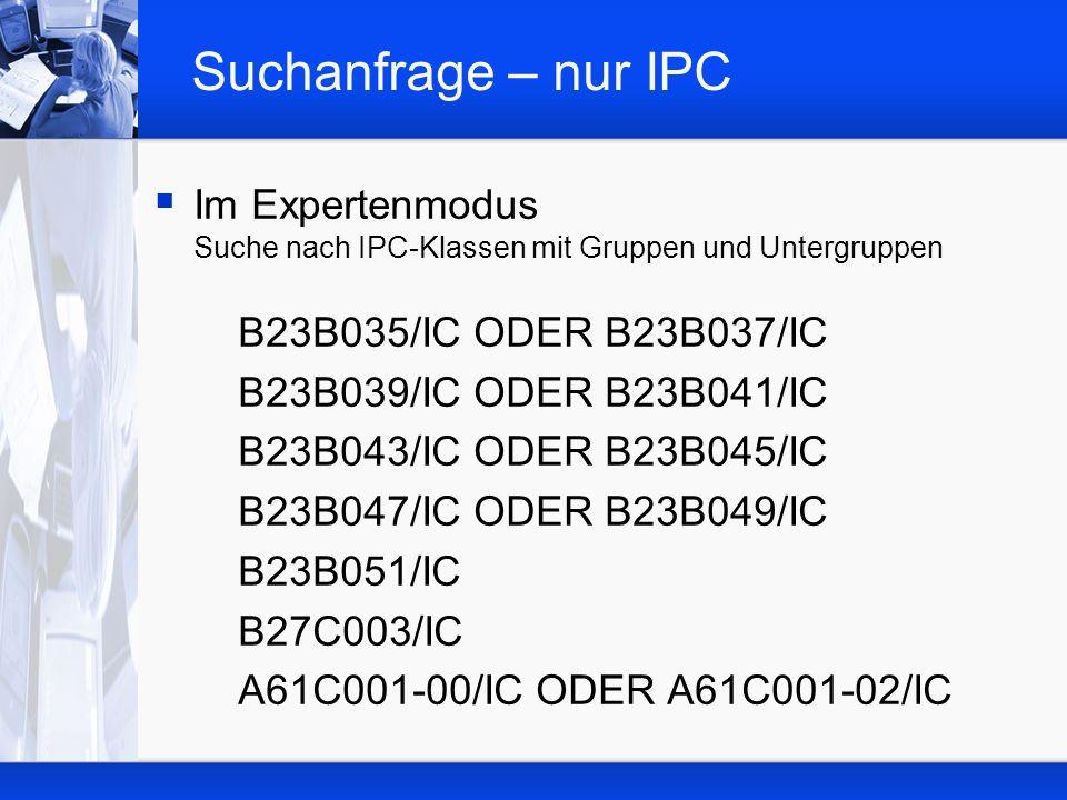 Suchanfrage – nur IPC Im Expertenmodus Suche nach IPC-Klassen mit Gruppen und Untergruppen. B23B035/IC ODER B23B037/IC.