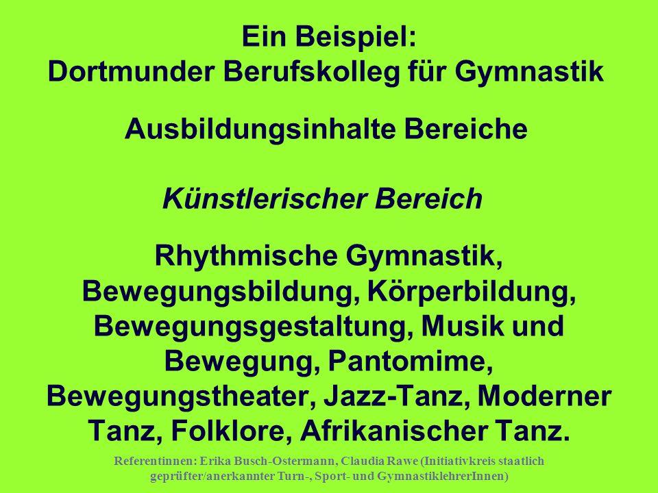Ein Beispiel: Dortmunder Berufskolleg für Gymnastik Ausbildungsinhalte Bereiche Künstlerischer Bereich Rhythmische Gymnastik, Bewegungsbildung, Körperbildung, Bewegungsgestaltung, Musik und Bewegung, Pantomime, Bewegungstheater, Jazz-Tanz, Moderner Tanz, Folklore, Afrikanischer Tanz.